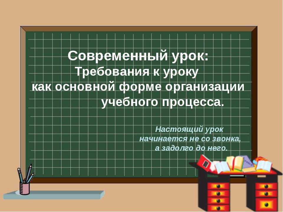 Современный урок: Требования к уроку как основной форме организации учебного...