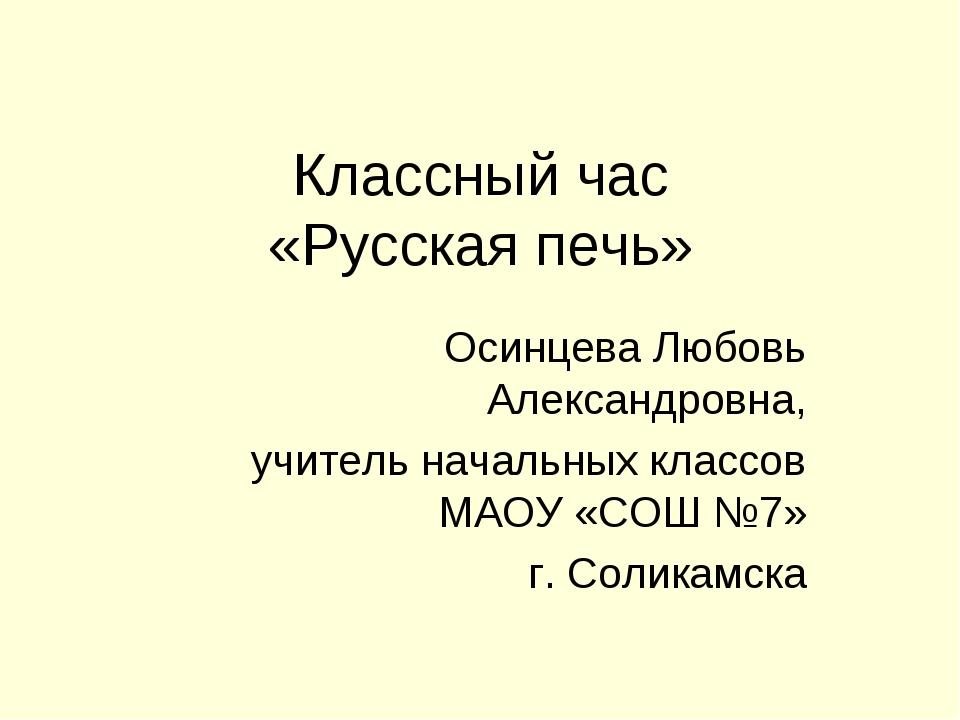Классный час «Русская печь» Осинцева Любовь Александровна, учитель начальных...