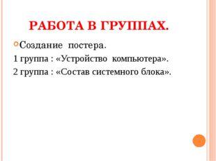 РАБОТА В ГРУППАХ. Создание постера. 1 группа : «Устройство компьютера». 2 гру