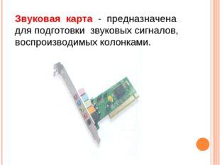 Звуковая карта - предназначена для подготовки звуковых сигналов, воспроизводи