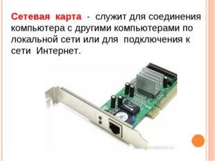 Сетевая карта - служит для соединения компьютера с другими компьютерами по ло