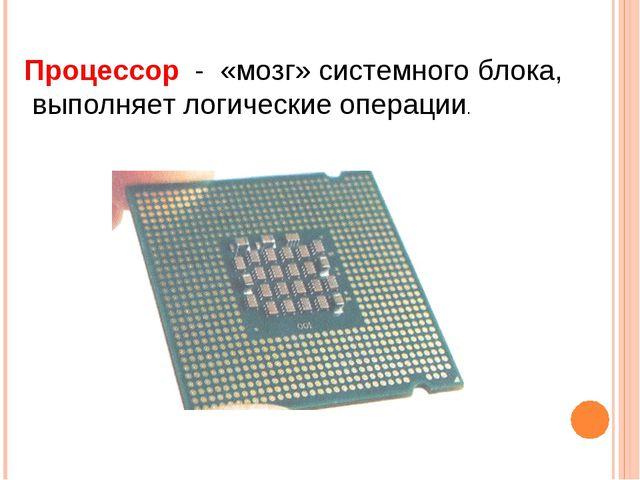 Процессор - «мозг» системного блока, выполняет логические операции.