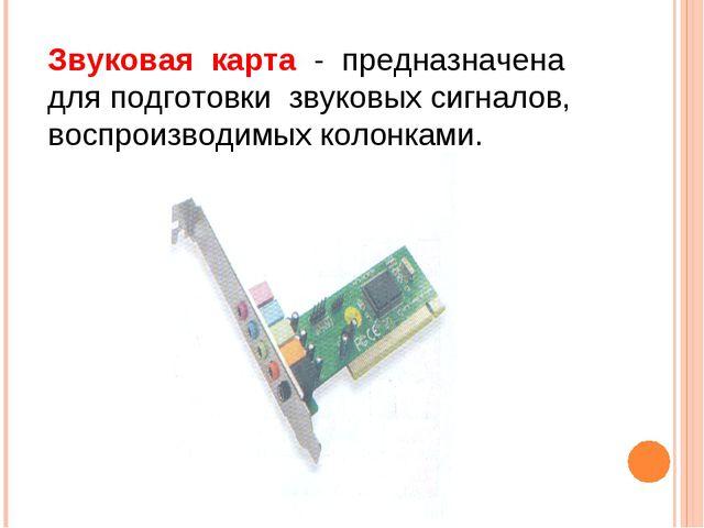 Звуковая карта - предназначена для подготовки звуковых сигналов, воспроизводи...