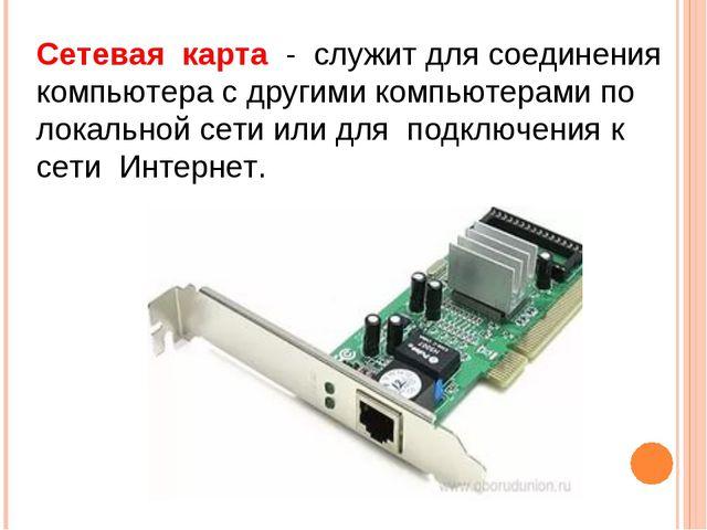 Сетевая карта - служит для соединения компьютера с другими компьютерами по ло...