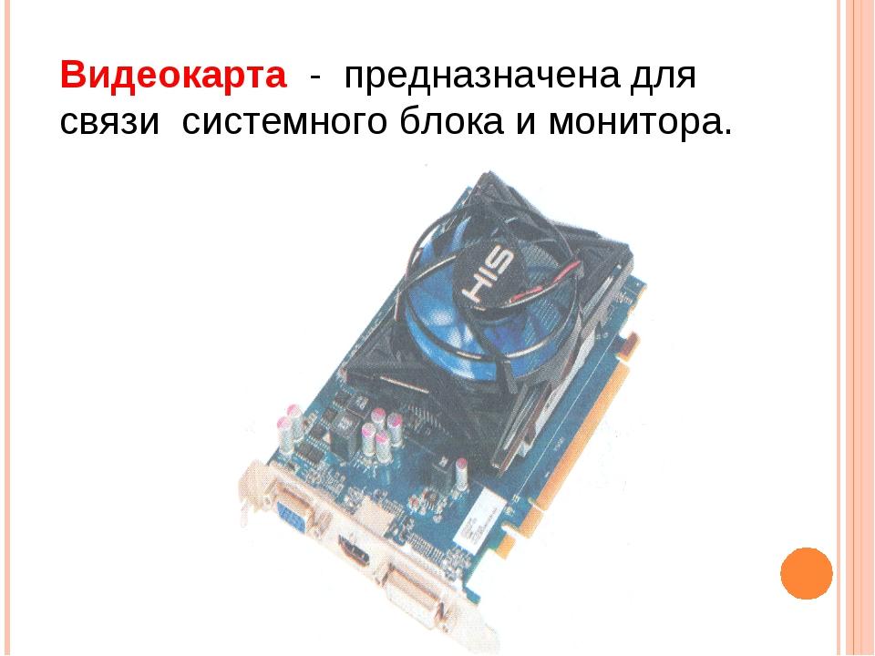 Видеокарта - предназначена для связи системного блока и монитора.