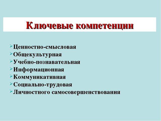 Ключевые компетенции Ценностно-смысловая Общекультурная Учебно-познавательная...