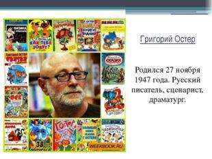 Григорий Остер Родился 27 ноября 1947 года. Русский писатель, сценарист, драм