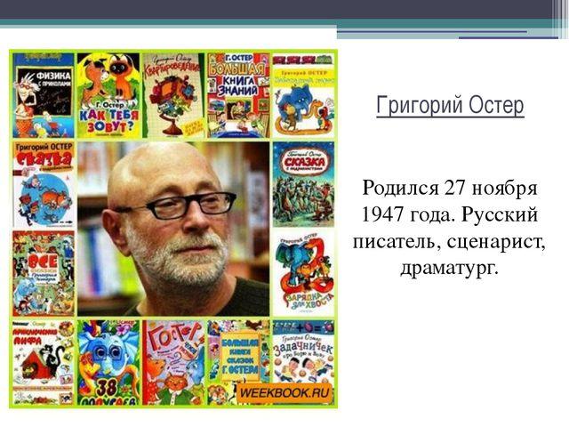 Григорий Остер Родился 27 ноября 1947 года. Русский писатель, сценарист, драм...