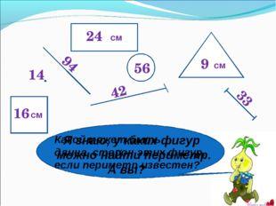 24 56 94 42 14 9 33 16 Я знаю, у каких фигур можно найти периметр. А вы? Како