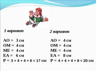 1 вариант 2 вариант АО = ОМ = МЕ = ЕА = Р = АО = ОМ = МЕ = ЕА = Р = 3 см 4 см