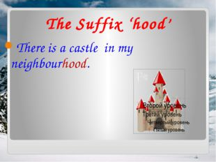 The Suffix 'hood' There is a castle in my neighbourhood.