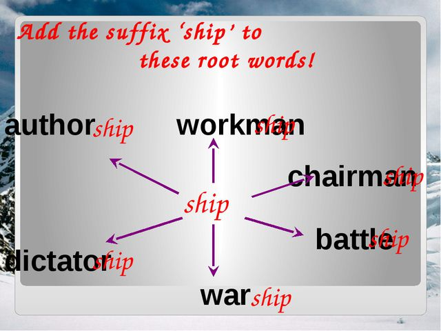 Add the suffix 'ship' to these root words! ship workman chairman war battle a...