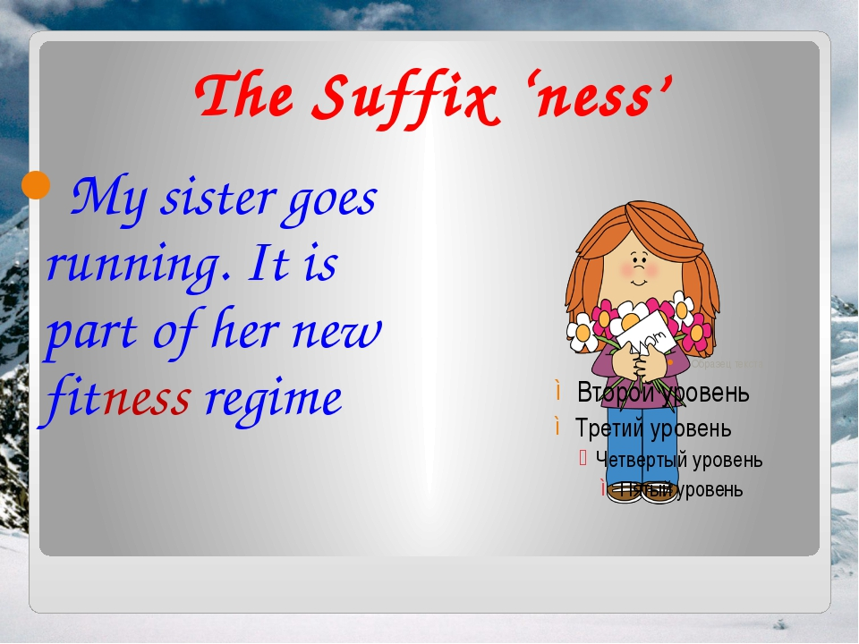 The Suffix 'ness' My sister goes running. It is part of her new fitness regime
