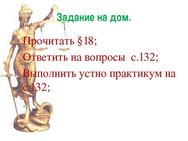 Задание на дом. Прочитать §18; Ответить на вопросы с.132; Выполнить устно пра...