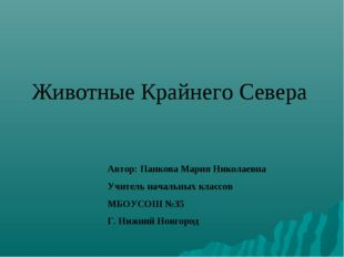 Животные Крайнего Севера Автор: Панкова Мария Николаевна Учитель начальных кл
