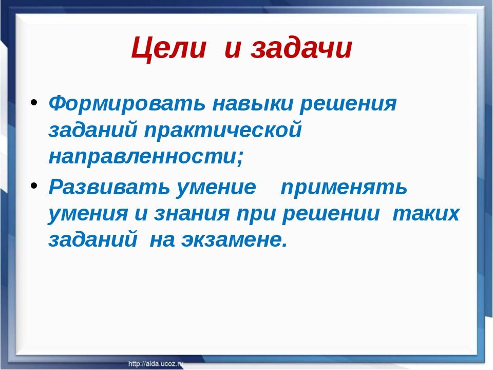 Цели и задачи Формировать навыки решения заданий практической направленности;...