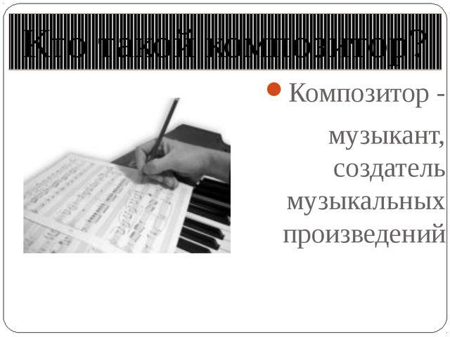Кто такой композитор? Композитор - музыкант, создатель музыкальных произведений