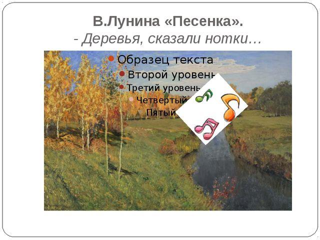 В.Лунина «Песенка». - Деревья, сказали нотки…