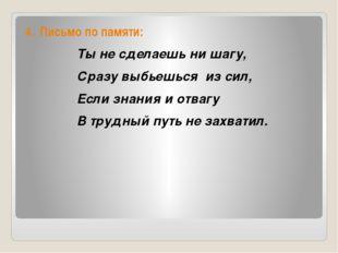 4. Письмо по памяти: Ты не сделаешь ни шагу, Сразу выбьешься из сил, Если зн