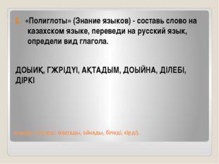 (оқиды, жүгірді, мақтады, ойнады, біледі, кірді). 5. «Полиглоты» (Знание язык