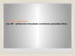 7. Работа с учебником: упр. 385 - выборочное списывание, составление диаграмм