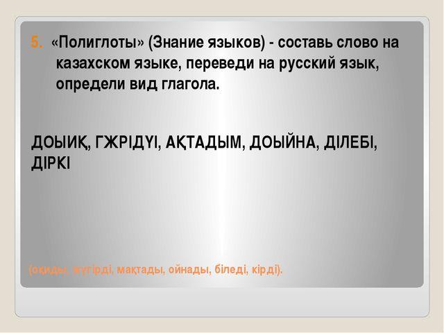 (оқиды, жүгірді, мақтады, ойнады, біледі, кірді). 5. «Полиглоты» (Знание язык...