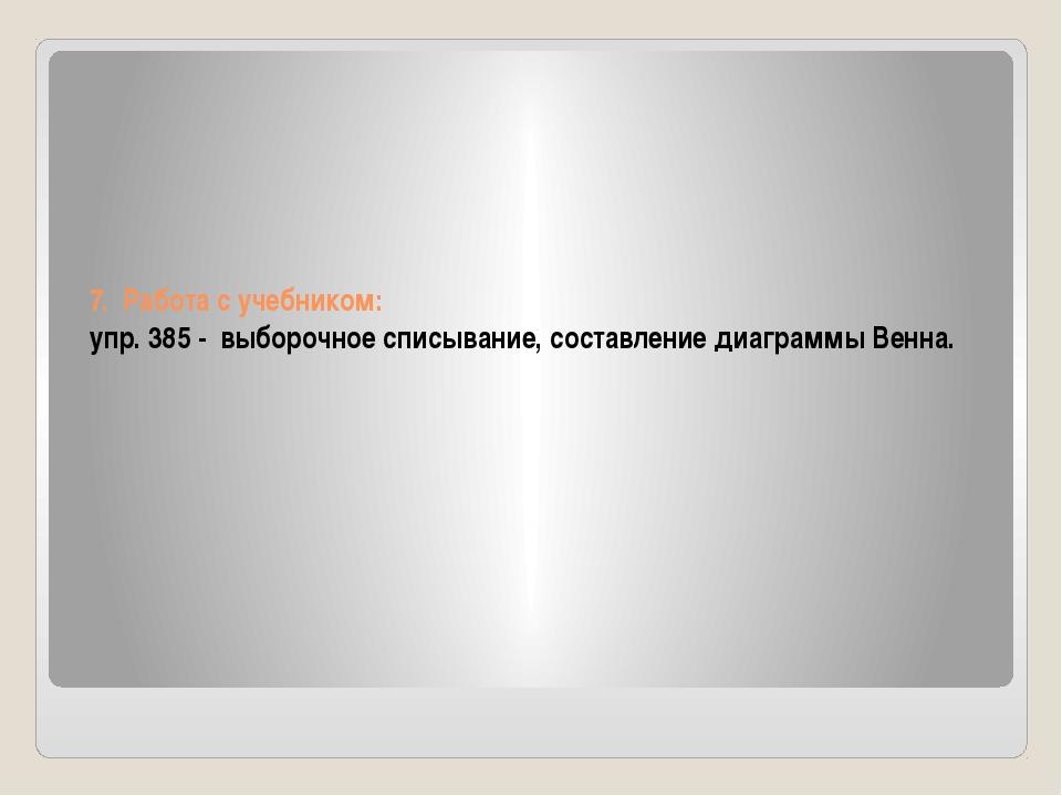 7. Работа с учебником: упр. 385 - выборочное списывание, составление диаграмм...