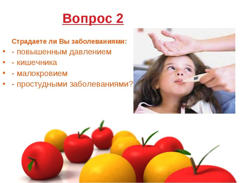 Вопрос 2 Страдаете ли Вы заболеваниями: - повышенным давлением - кишечника -...