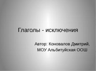 Глаголы - исключения Автор: Коновалов Дмитрий, МОУ Альбитуйская ООШ