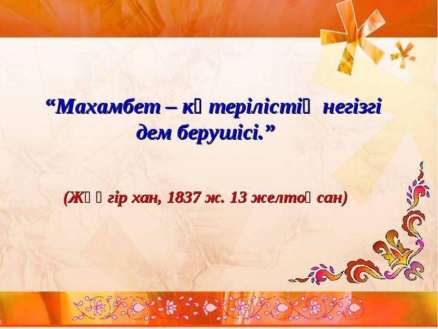 """""""Махамбет – көтерілістің негізгі дем берушісі."""" (Жәңгір хан, 1837 ж. 13 желт..."""