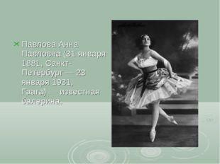 Павлова Анна Павловна (31 января 1881, Санкт-Петербург— 23 января 1931, Гааг