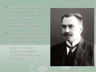 Вишневский Александр Васильевич (23 .08. 1874 - 13.11. 1948) хирург, академик