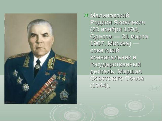 Малиновский Родион Яковлевич (23 ноября 1898, Одесса— 31 марта 1967, Москва)...