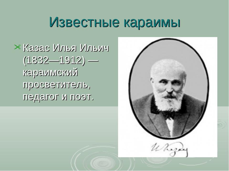 Известные караимы Казас Илья Ильич (1832—1912)— караимский просветитель, пед...