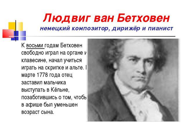 Людвиг ван Бетховен немецкий композитор, дирижёр и пианист К восьми годам Бет...