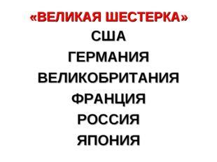 «ВЕЛИКАЯ ШЕСТЕРКА» США ГЕРМАНИЯ ВЕЛИКОБРИТАНИЯ ФРАНЦИЯ РОССИЯ ЯПОНИЯ