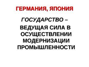 ГЕРМАНИЯ, ЯПОНИЯ ГОСУДАРСТВО – ВЕДУЩАЯ СИЛА В ОСУЩЕСТВЛЕНИИ МОДЕРНИЗАЦИИ ПРОМ
