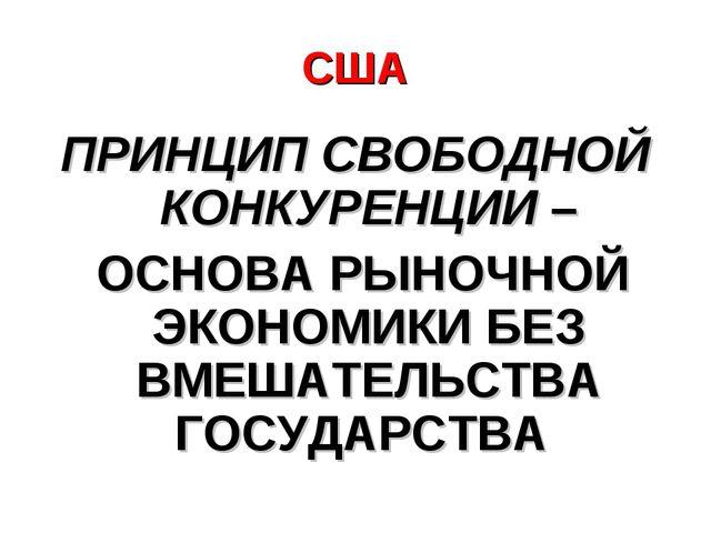 США ПРИНЦИП СВОБОДНОЙ КОНКУРЕНЦИИ – ОСНОВА РЫНОЧНОЙ ЭКОНОМИКИ БЕЗ ВМЕШАТЕЛЬСТ...