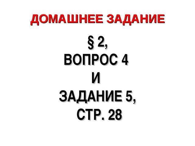 ДОМАШНЕЕ ЗАДАНИЕ § 2, ВОПРОС 4 И ЗАДАНИЕ 5, СТР. 28