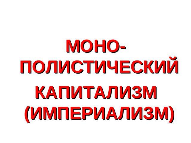 МОНО-ПОЛИСТИЧЕСКИЙ КАПИТАЛИЗМ (ИМПЕРИАЛИЗМ)