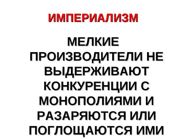 ИМПЕРИАЛИЗМ МЕЛКИЕ ПРОИЗВОДИТЕЛИ НЕ ВЫДЕРЖИВАЮТ КОНКУРЕНЦИИ С МОНОПОЛИЯМИ И Р...