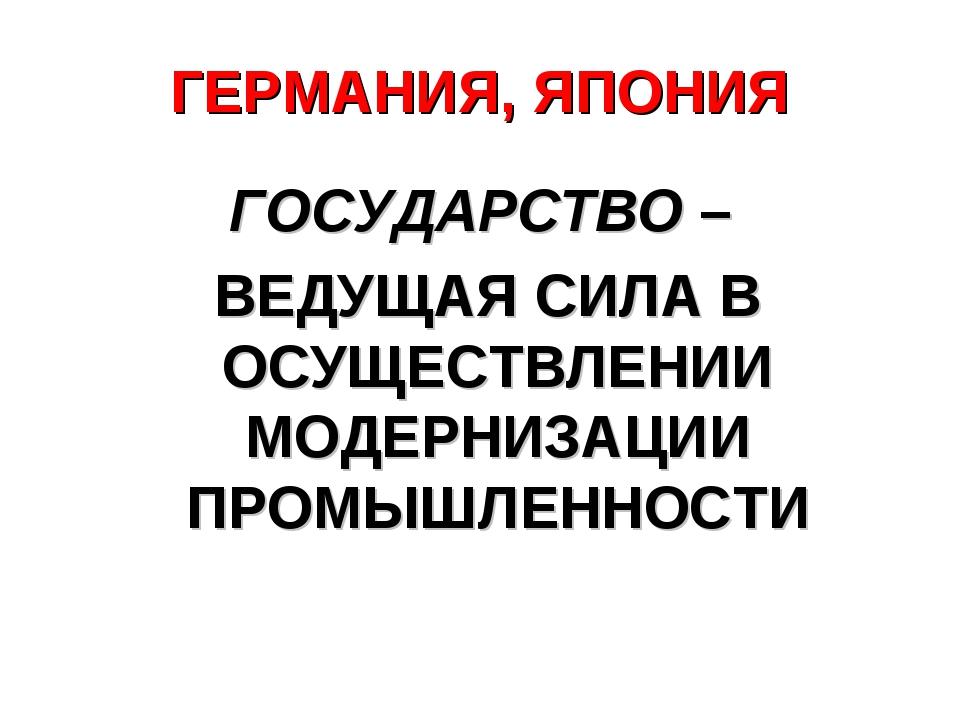 ГЕРМАНИЯ, ЯПОНИЯ ГОСУДАРСТВО – ВЕДУЩАЯ СИЛА В ОСУЩЕСТВЛЕНИИ МОДЕРНИЗАЦИИ ПРОМ...