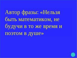Автор фразы: «Нельзя быть математиком, не будучи в то же время и поэтом в душе»