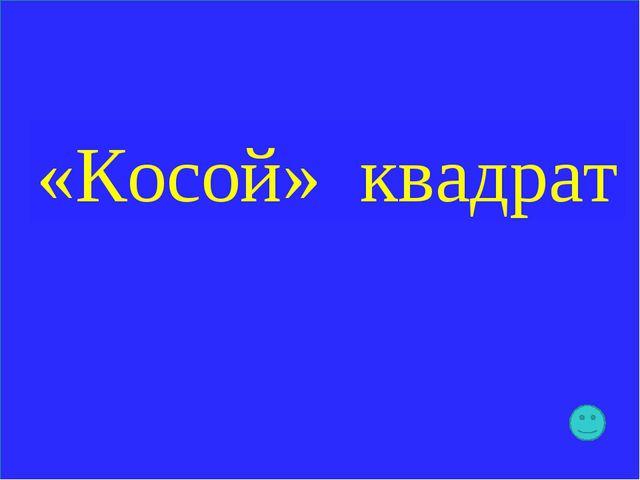 «Косой» квадрат