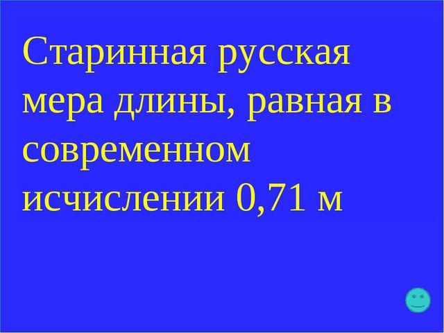 Старинная русская мера длины, равная в современном исчислении 0,71 м