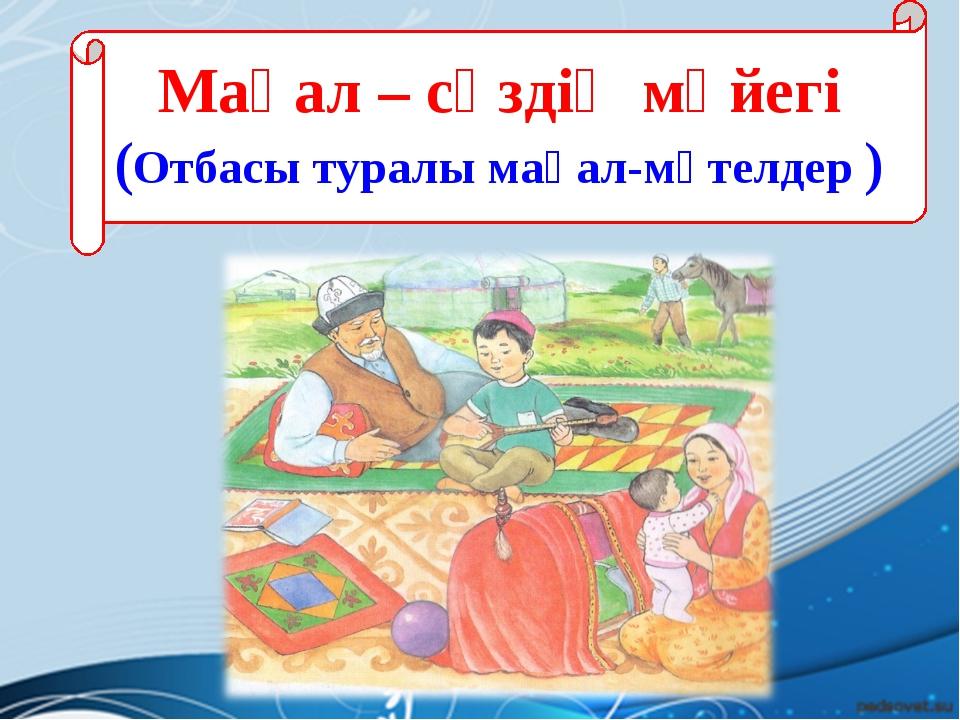 Мақал – сөздің мәйегі (Отбасы туралы мақал-мәтелдер )