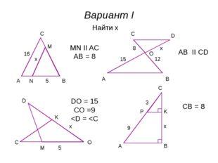Вариант I A B C M N x 5 16 Найти x MN II AC AB = 8 A B C D O 15 8 12 x AB II
