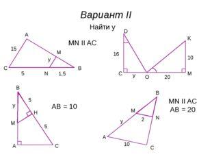 A B C M N Вариант II Найти y 15 5 1,5 y MN II AC M C O D K y 16 20 10 A B C 5