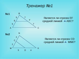 Тренажер №1 A B C E F 5 5 7 7 Является ли отрезок EF средней линией ABC? M N