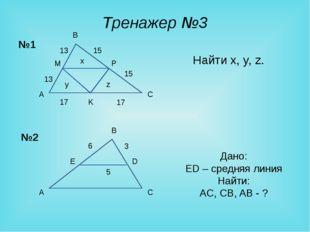 Тренажер №3 Найти x, y, z. A B C M K Дано: ED – средняя линия Найти: AC, CB,